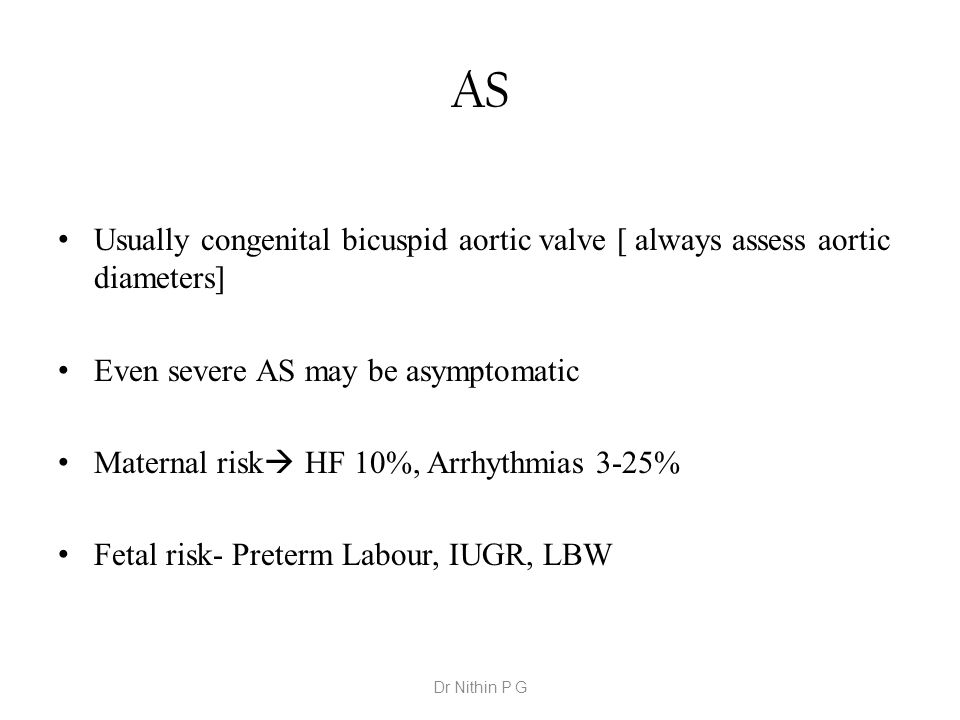 AS Usually congenital bicuspid aortic valve [ always assess aortic diameters] Even severe AS may be asymptomatic.